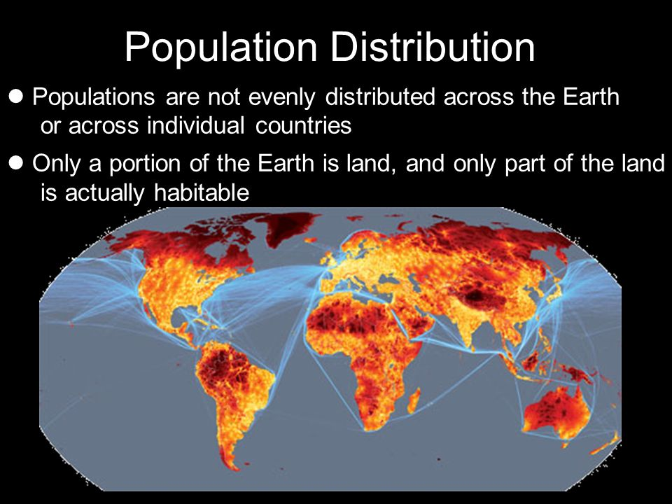 Population Distribution Populations are not evenly distributed across the Earth or across individual countries Only a portion of the Earth is land, an