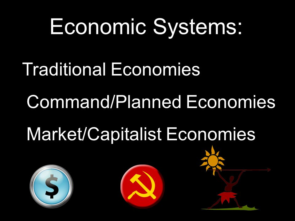 Economic Systems: $ Traditional Economies $ Command/Planned Economies $ Market/Capitalist Economies