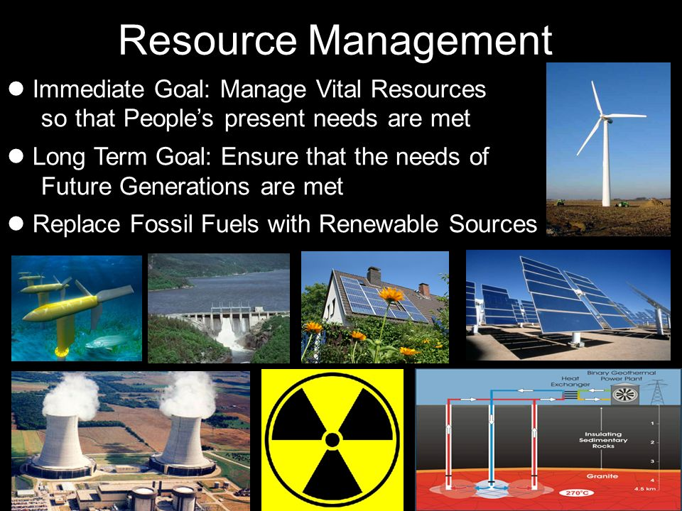 Immediate Goal: Manage Vital Resources sothat Peoples present needs are met Long Term Goal: Ensure that the needs of Future Generations are met Replac