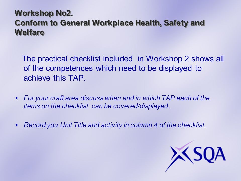Workshop No2. Conform to General Workplace Health, Safety and Welfare The practical checklist included in Workshop 2 shows all of the competences whic