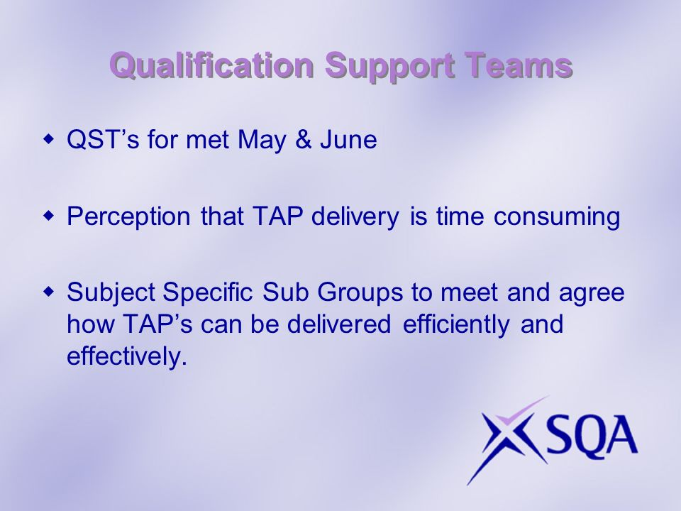 Qualification Support Teams QSTs for met May & June Perception that TAP delivery is time consuming Subject Specific Sub Groups to meet and agree how TAPs can be delivered efficiently and effectively.