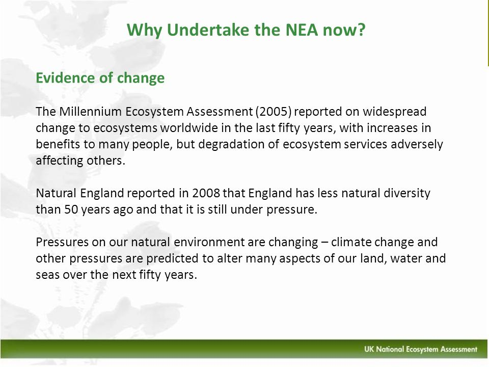 Why Undertake the NEA now? Evidence of change The Millennium Ecosystem Assessment (2005) reported on widespread change to ecosystems worldwide in the