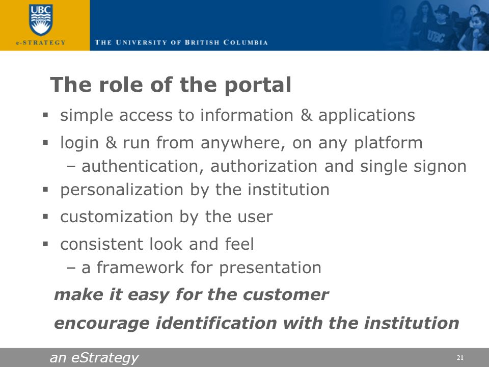 an eStrategy 21 The role of the portal simple access to information & applications login & run from anywhere, on any platform –authentication, authori
