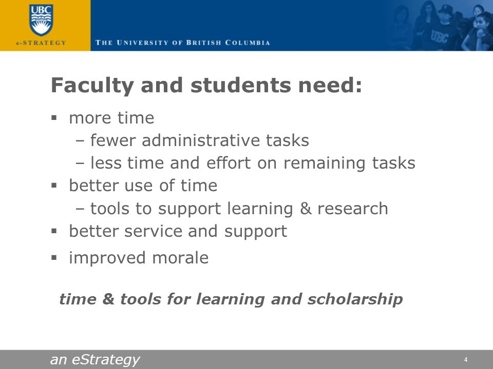 an eStrategy 4 Faculty and students need: more time –fewer administrative tasks –less time and effort on remaining tasks better use of time –tools to