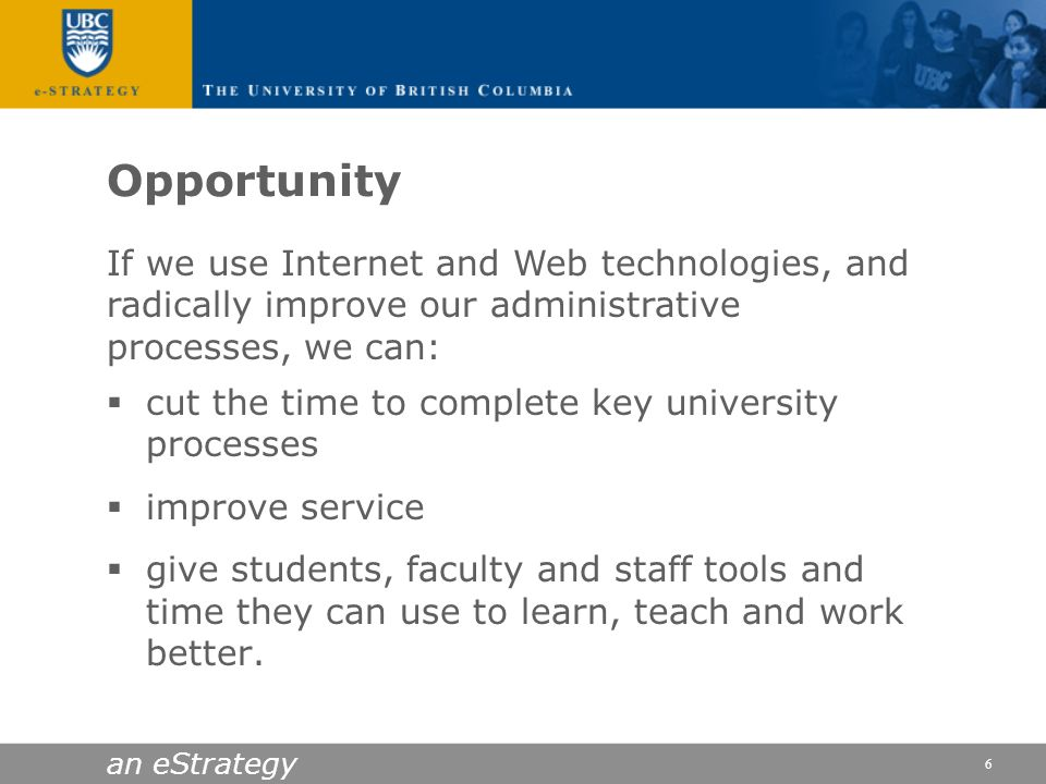 an eStrategy 6 Opportunity cut the time to complete key university processes improve service give students, faculty and staff tools and time they can