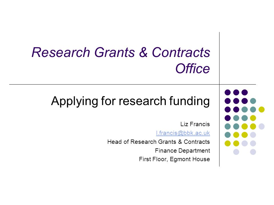 Research Grants & Contracts Office Applying for research funding Liz Francis l.francis@bbk.ac.uk Head of Research Grants & Contracts Finance Departmen