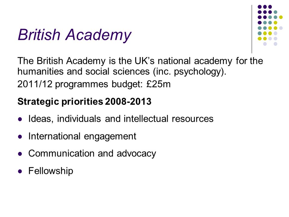 British Academy The British Academy is the UKs national academy for the humanities and social sciences (inc. psychology). 2011/12 programmes budget: £