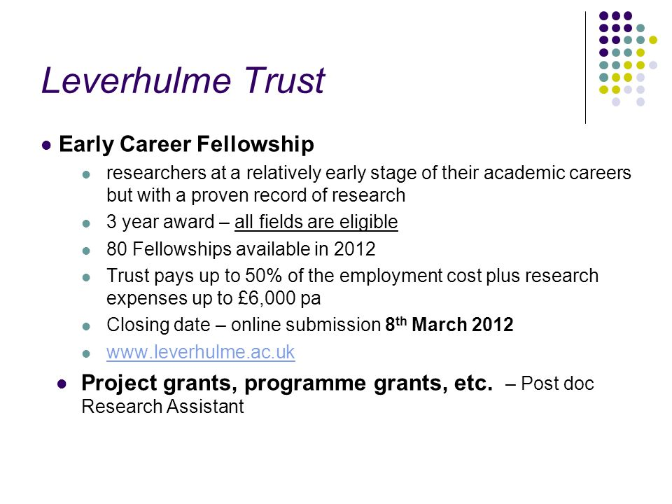 Leverhulme Trust Early Career Fellowship researchers at a relatively early stage of their academic careers but with a proven record of research 3 year