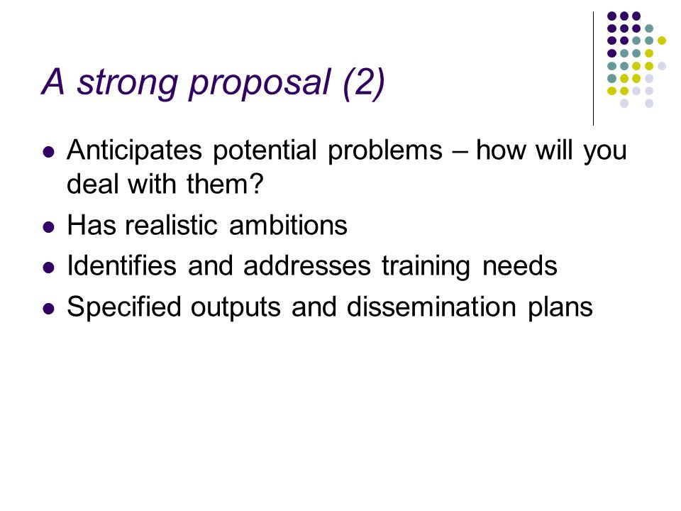 A strong proposal (2) Anticipates potential problems – how will you deal with them? Has realistic ambitions Identifies and addresses training needs Sp