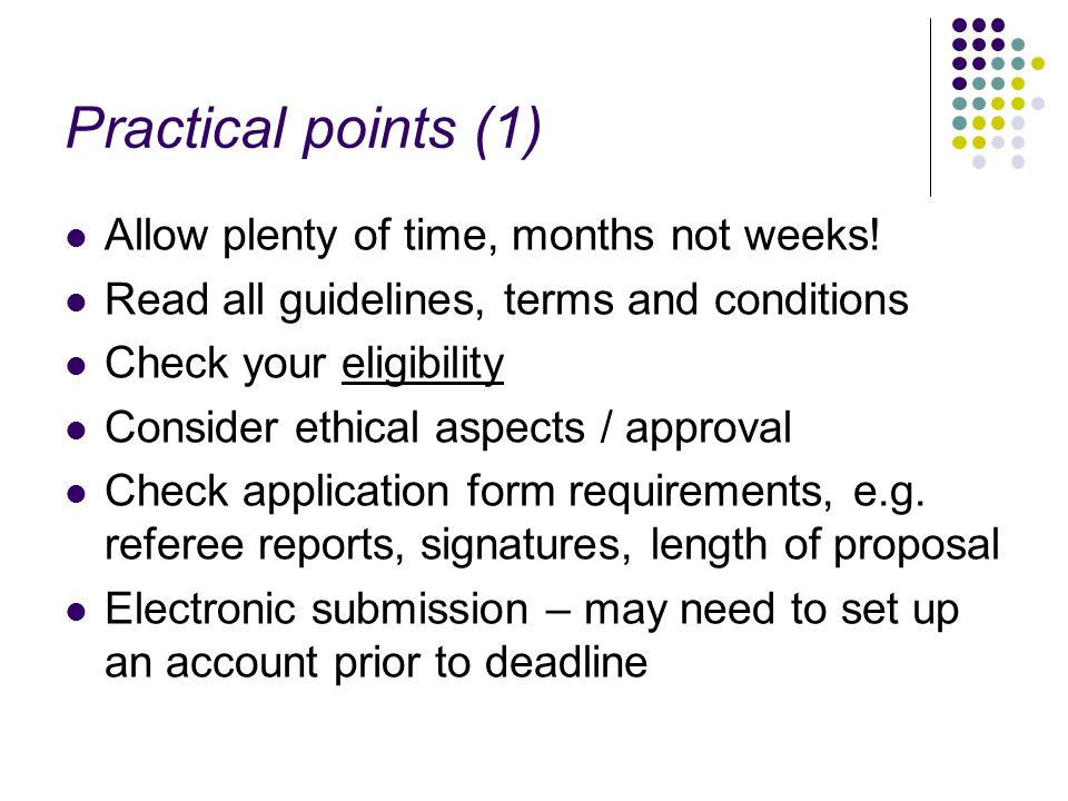 Practical points (1) Allow plenty of time, months not weeks! Read all guidelines, terms and conditions Check your eligibility Consider ethical aspects