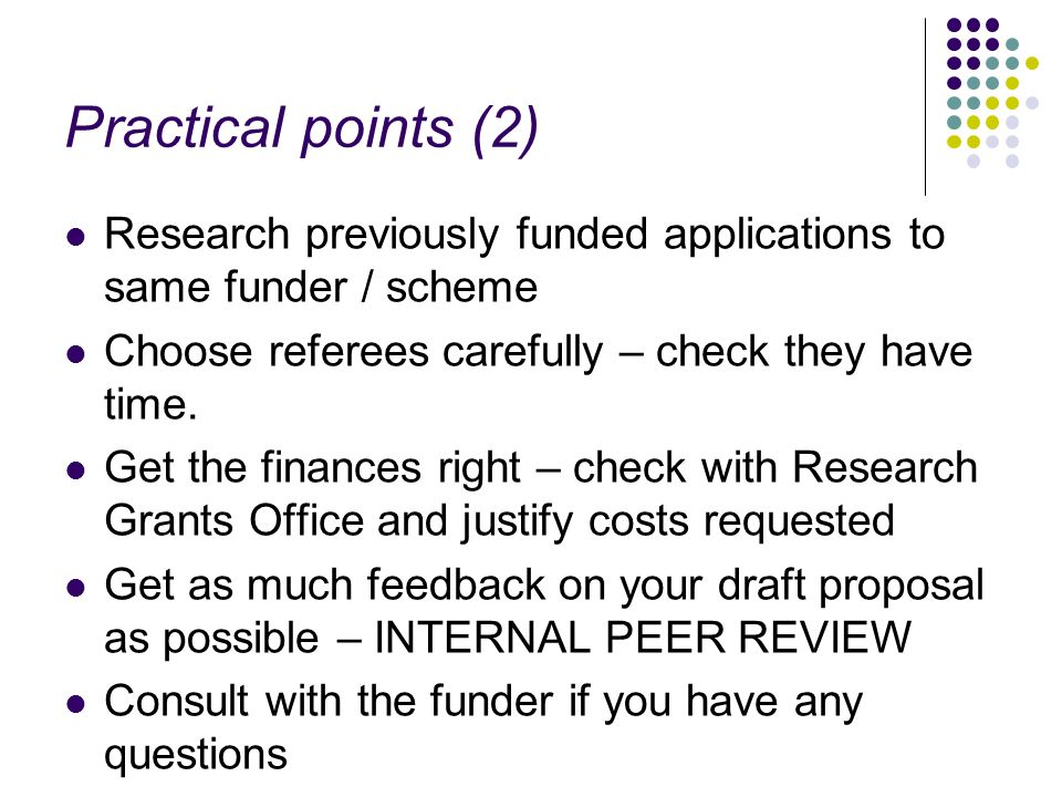 Practical points (2) Research previously funded applications to same funder / scheme Choose referees carefully – check they have time. Get the finance