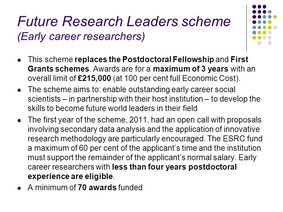 Future Research Leaders scheme (Early career researchers) This scheme replaces the Postdoctoral Fellowship and First Grants schemes. Awards are for a