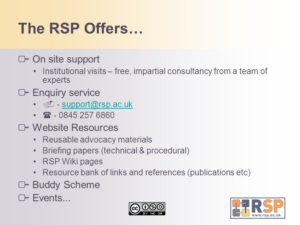 The RSP Offers… On site support Institutional visits – free, impartial consultancy from a team of experts Enquiry service - support@rsp.ac.uksupport@r