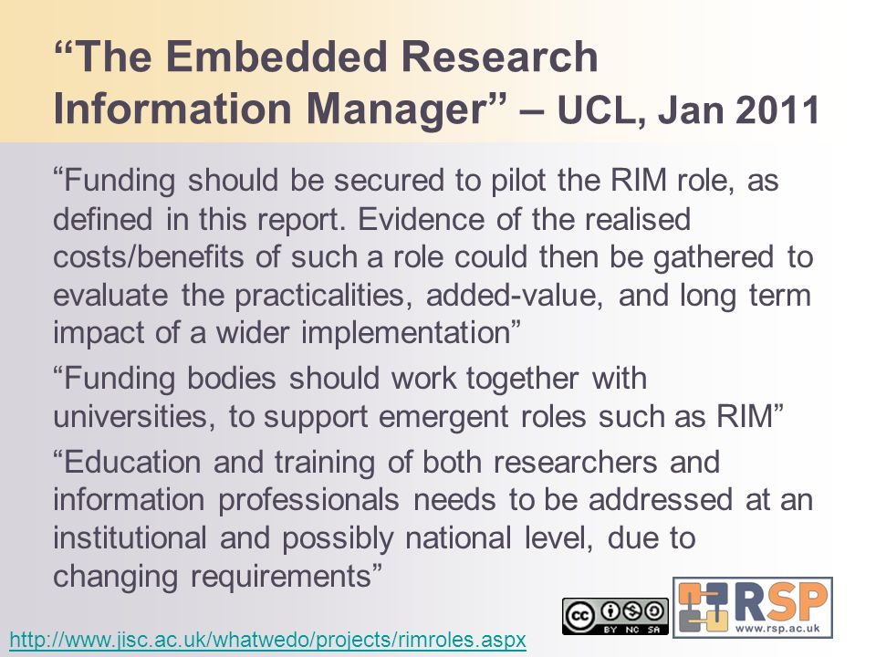 The Embedded Research Information Manager – UCL, Jan 2011 Funding should be secured to pilot the RIM role, as defined in this report. Evidence of the