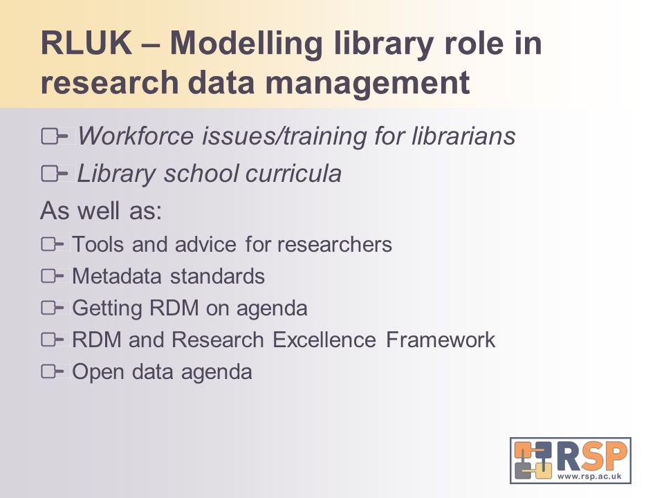 RLUK – Modelling library role in research data management Workforce issues/training for librarians Library school curricula As well as: Tools and advi