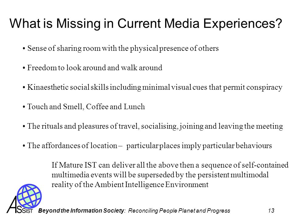 Beyond the Information Society: Reconciling People Planet and Progress 13 What is Missing in Current Media Experiences? Sense of sharing room with the