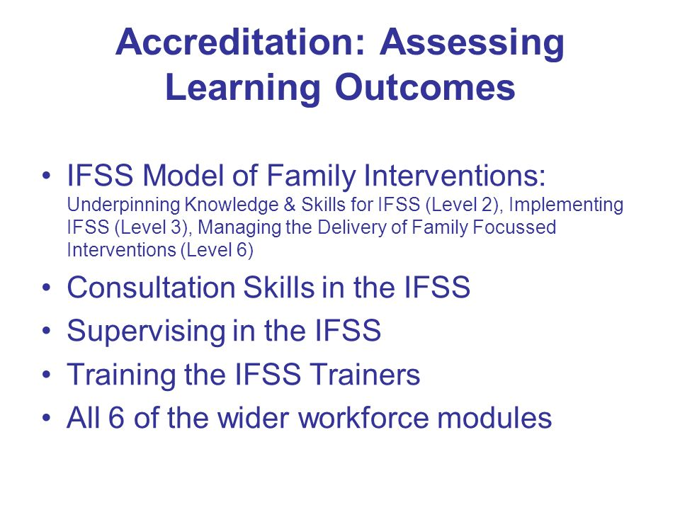 Accreditation: Assessing Learning Outcomes IFSS Model of Family Interventions: Underpinning Knowledge & Skills for IFSS (Level 2), Implementing IFSS (