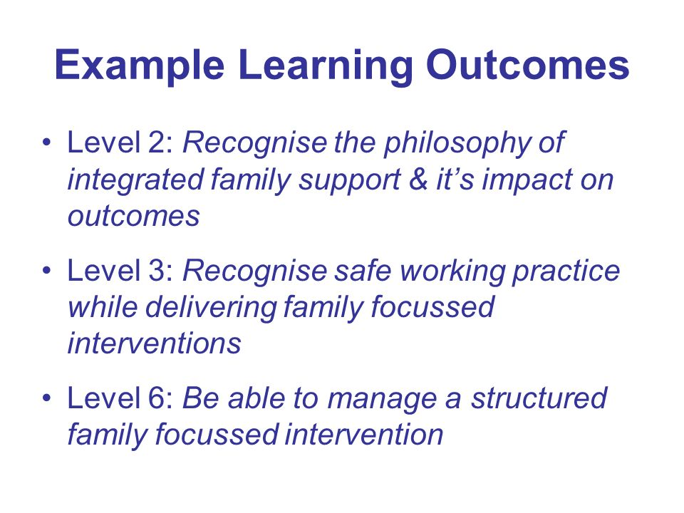 Example Learning Outcomes Level 2: Recognise the philosophy of integrated family support & its impact on outcomes Level 3: Recognise safe working prac