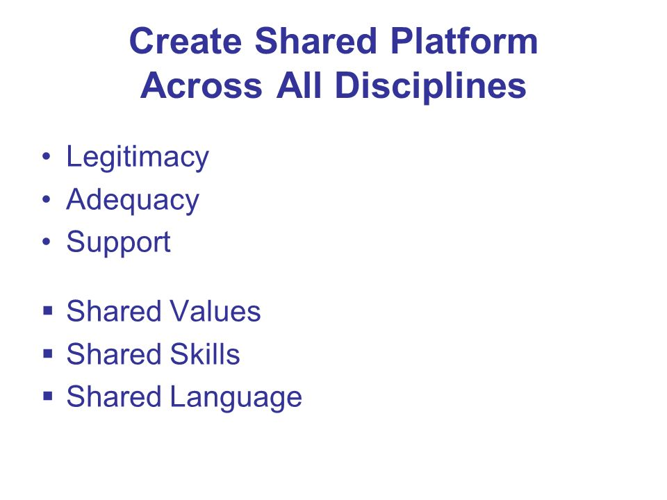 Create Shared Platform Across All Disciplines Legitimacy Adequacy Support Shared Values Shared Skills Shared Language