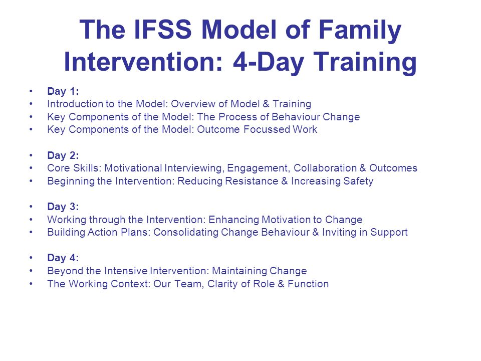 The IFSS Model of Family Intervention: 4-Day Training Day 1: Introduction to the Model: Overview of Model & Training Key Components of the Model: The