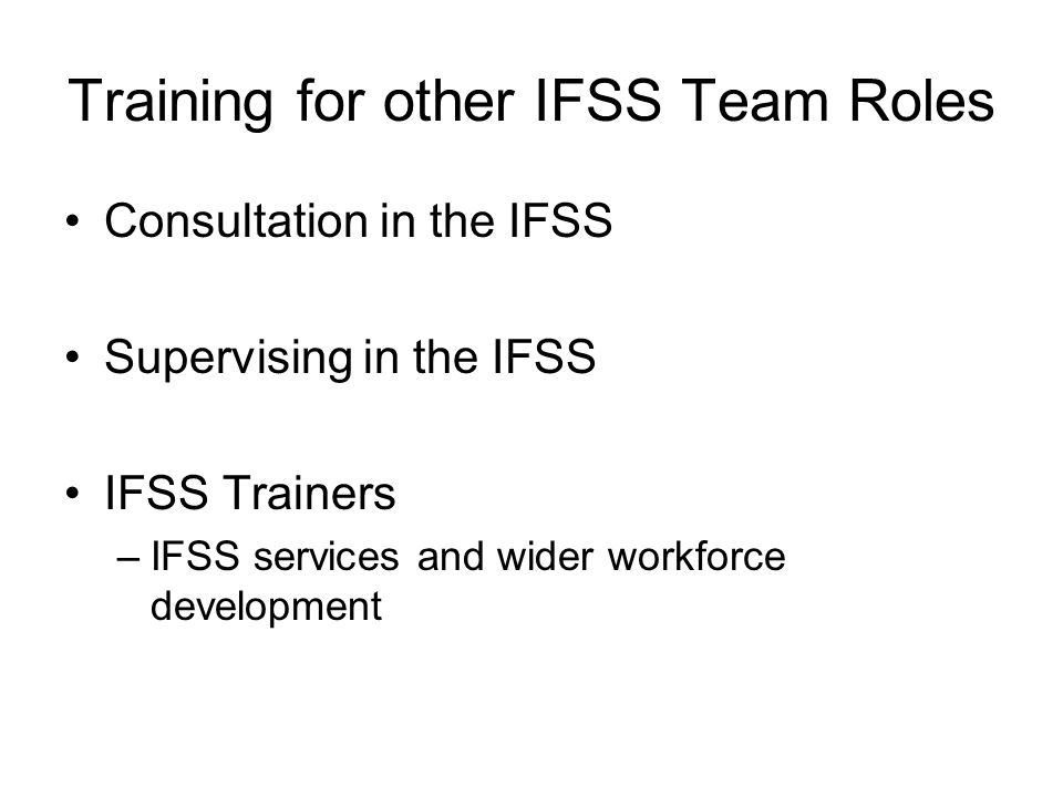 Training for other IFSS Team Roles Consultation in the IFSS Supervising in the IFSS IFSS Trainers –IFSS services and wider workforce development