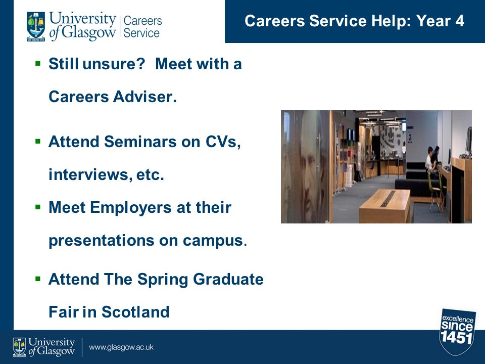 Still unsure? Meet with a Careers Adviser. Attend Seminars on CVs, interviews, etc. Meet Employers at their presentations on campus. Attend The Spring