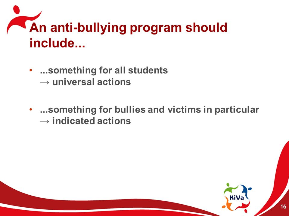 16 An anti-bullying program should include......something for all students universal actions...something for bullies and victims in particular indicat