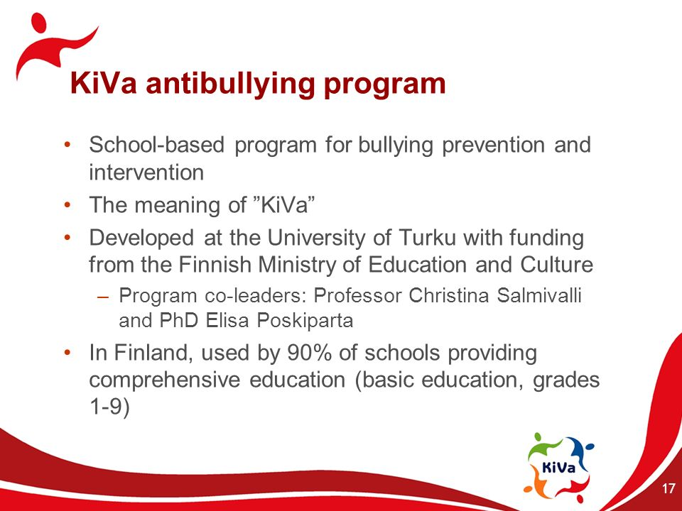17 KiVa antibullying program School-based program for bullying prevention and intervention The meaning of KiVa Developed at the University of Turku wi
