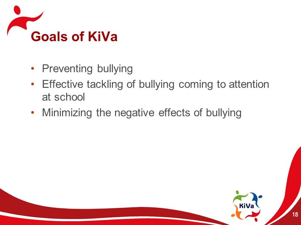 18 Goals of KiVa Preventing bullying Effective tackling of bullying coming to attention at school Minimizing the negative effects of bullying