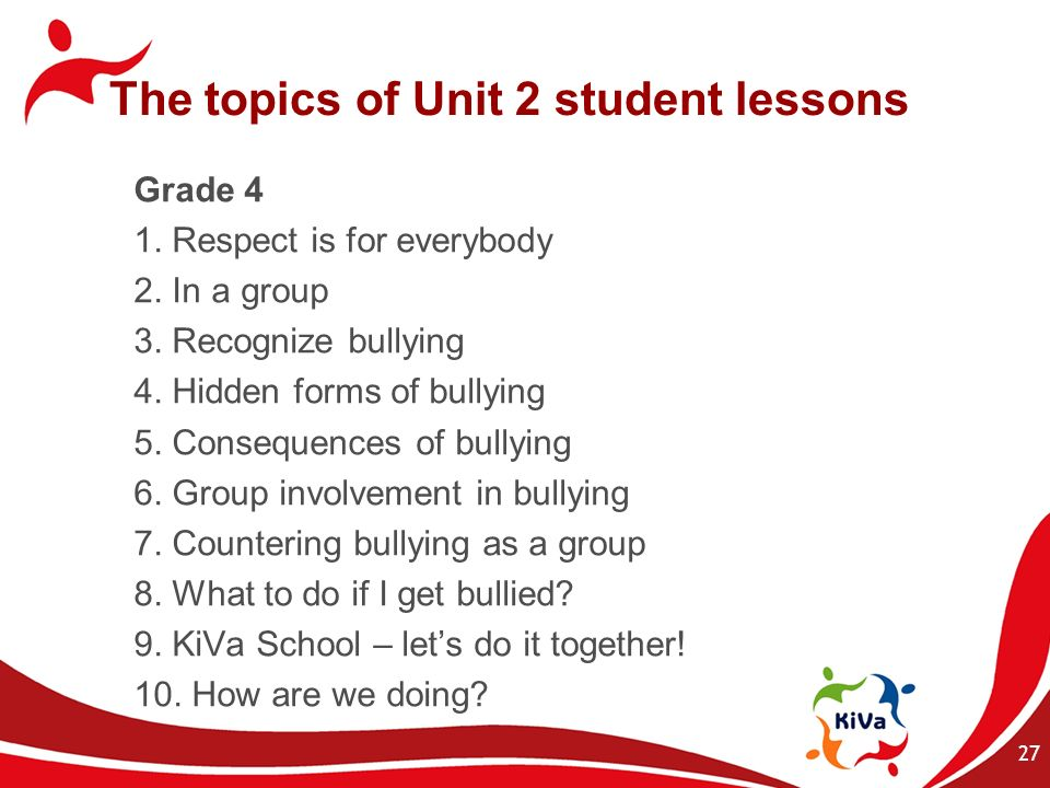 The topics of Unit 2 student lessons Grade 4 1. Respect is for everybody 2. In a group 3. Recognize bullying 4. Hidden forms of bullying 5. Consequenc