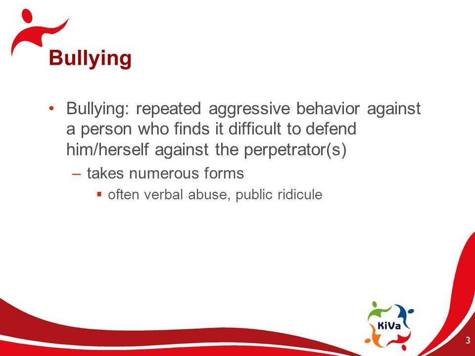 3 Bullying Bullying: repeated aggressive behavior against a person who finds it difficult to defend him/herself against the perpetrator(s) –takes nume