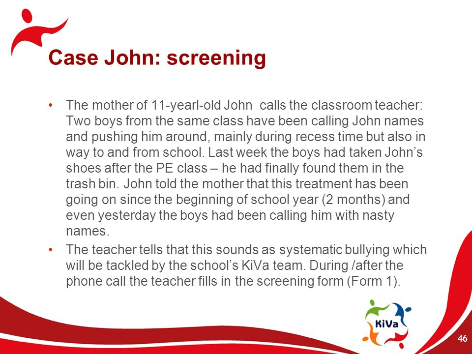 Case John: screening The mother of 11-yearl-old John calls the classroom teacher: Two boys from the same class have been calling John names and pushin