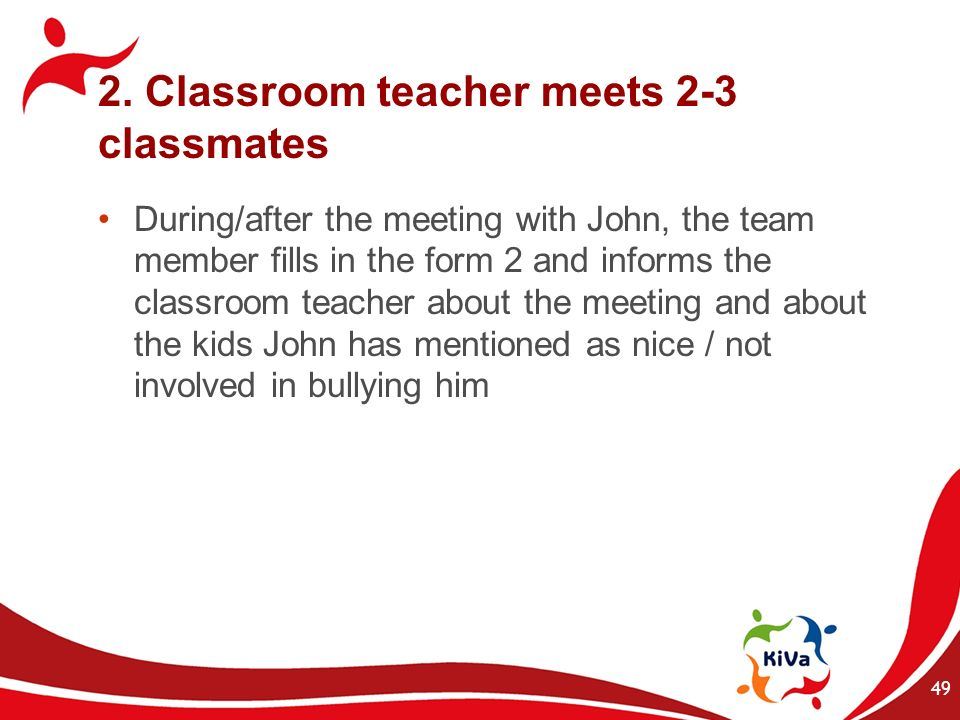 2. Classroom teacher meets 2-3 classmates During/after the meeting with John, the team member fills in the form 2 and informs the classroom teacher ab