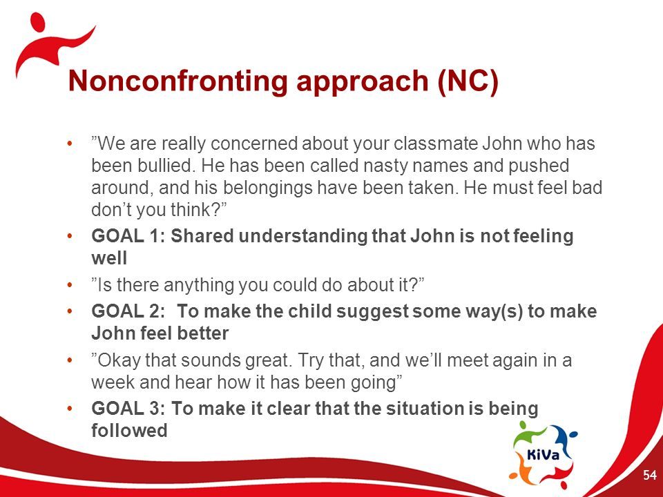 Nonconfronting approach (NC) We are really concerned about your classmate John who has been bullied. He has been called nasty names and pushed around,