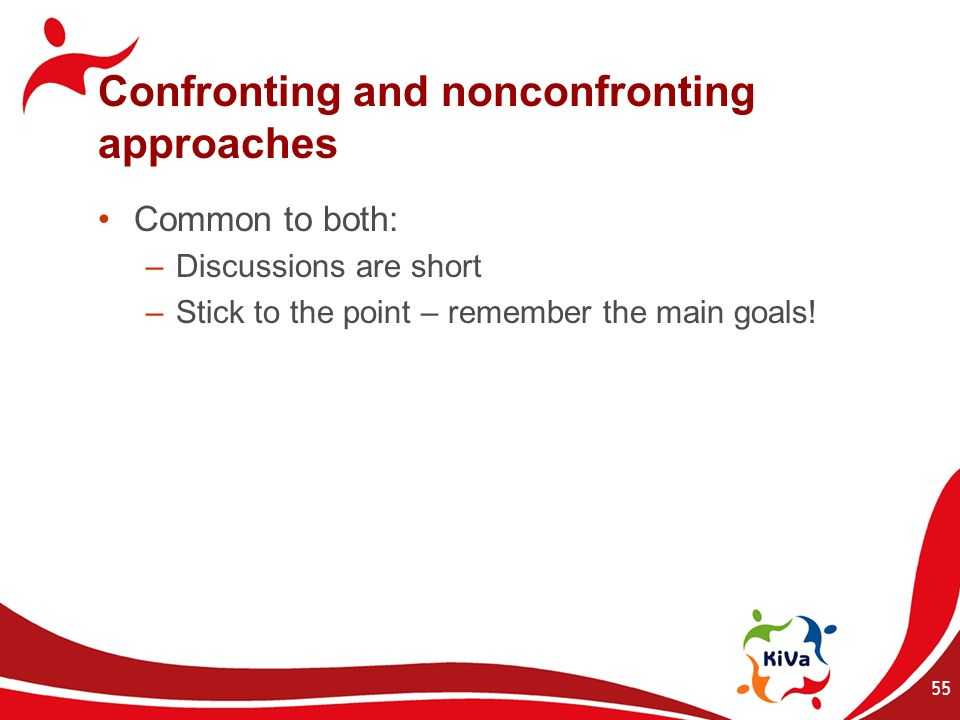 Confronting and nonconfronting approaches Common to both: –Discussions are short –Stick to the point – remember the main goals! 55