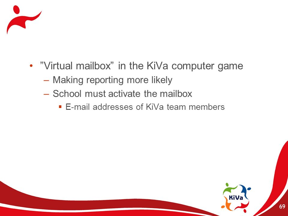 Virtual mailbox in the KiVa computer game –Making reporting more likely –School must activate the mailbox E-mail addresses of KiVa team members 69