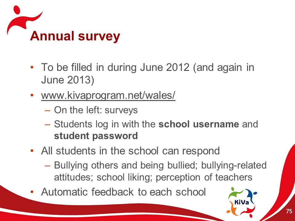 Annual survey To be filled in during June 2012 (and again in June 2013) www.kivaprogram.net/wales/ –On the left: surveys –Students log in with the sch