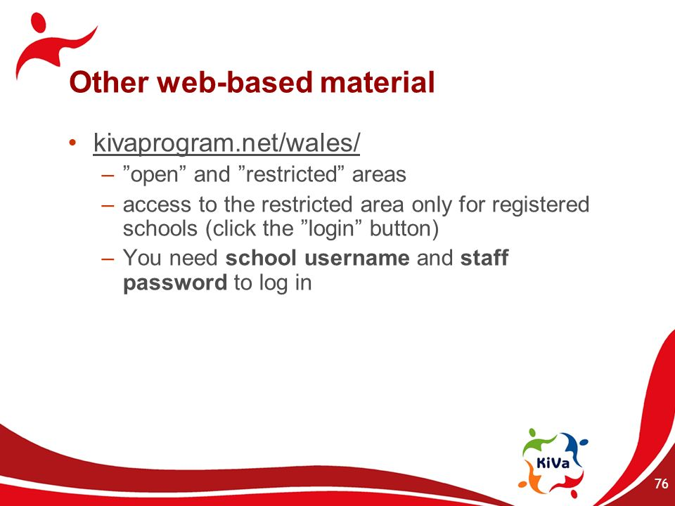 76 Other web-based material kivaprogram.net/wales/ –open and restricted areas –access to the restricted area only for registered schools (click the lo