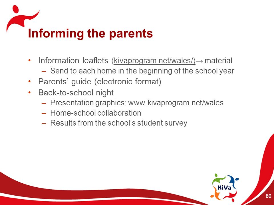 80 Informing the parents Information leaflets (kivaprogram.net/wales/) material –Send to each home in the beginning of the school year Parents guide (