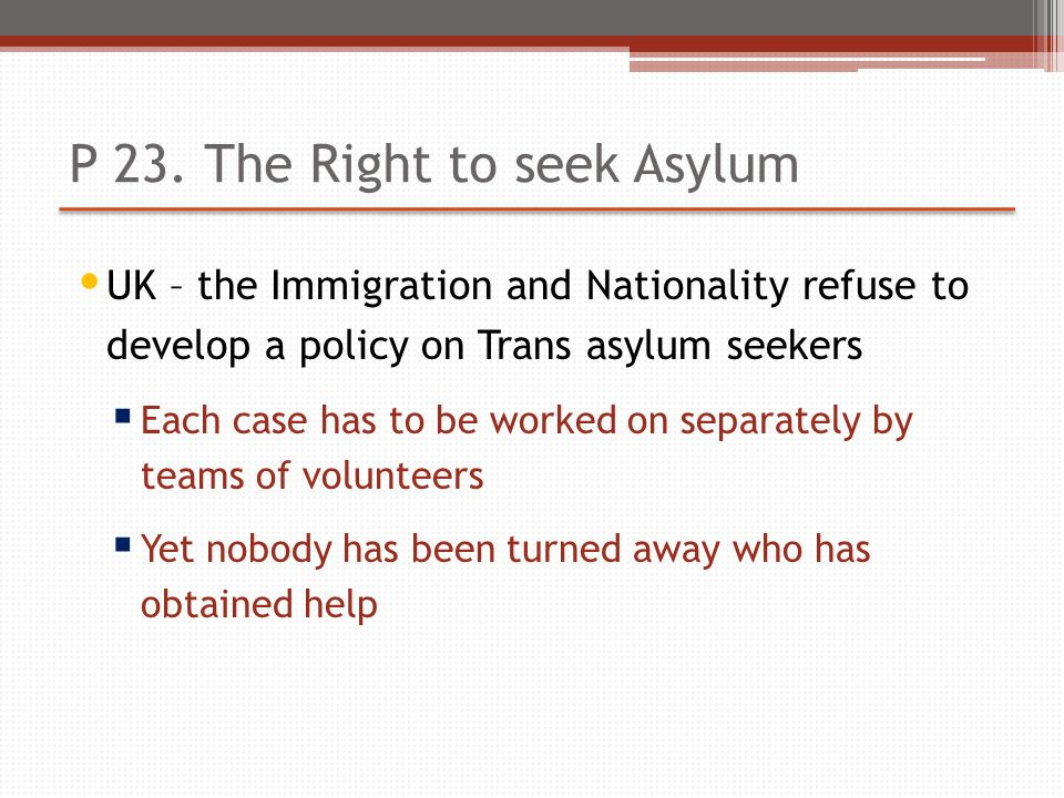 P 23. The Right to seek Asylum UK – the Immigration and Nationality refuse to develop a policy on Trans asylum seekers Each case has to be worked on s
