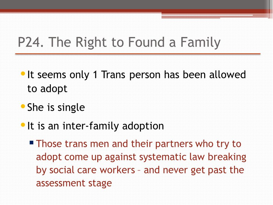 P24. The Right to Found a Family It seems only 1 Trans person has been allowed to adopt She is single It is an inter-family adoption Those trans men a