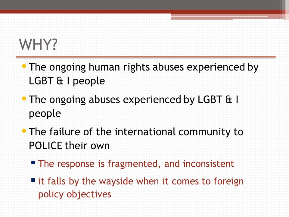 WHY? The ongoing human rights abuses experienced by LGBT & I people The ongoing abuses experienced by LGBT & I people The failure of the international
