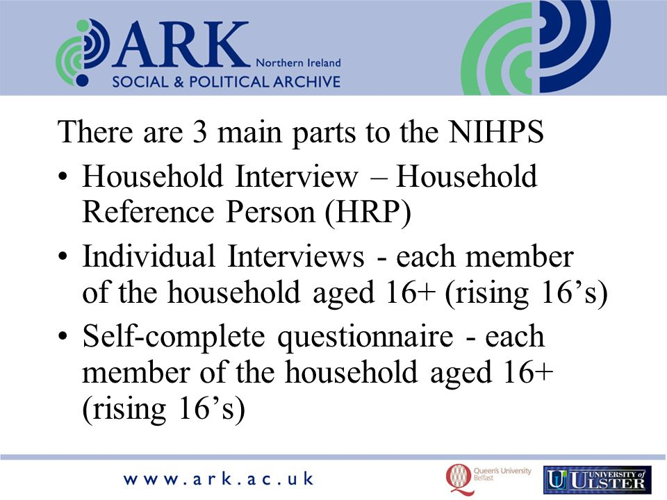 There are 3 main parts to the NIHPS Household Interview – Household Reference Person (HRP) Individual Interviews - each member of the household aged 16+ (rising 16s) Self-complete questionnaire - each member of the household aged 16+ (rising 16s)
