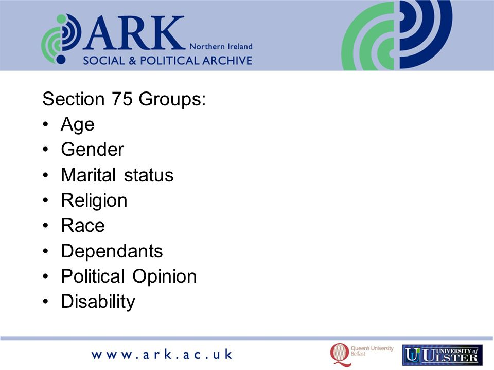 Section 75 Groups: Age Gender Marital status Religion Race Dependants Political Opinion Disability