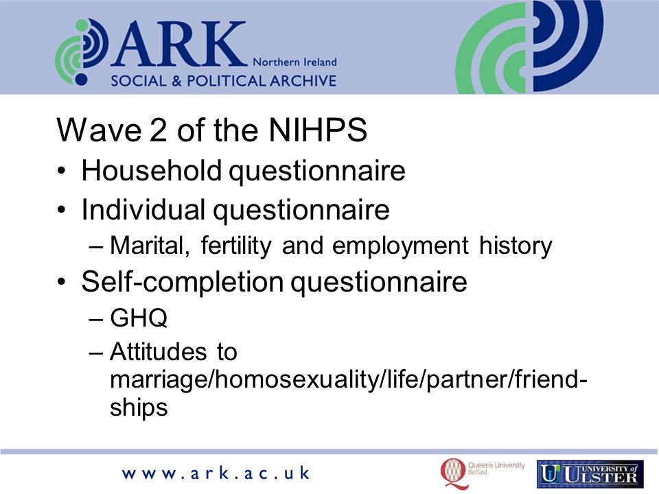 Wave 2 of the NIHPS Household questionnaire Individual questionnaire –Marital, fertility and employment history Self-completion questionnaire –GHQ –Attitudes to marriage/homosexuality/life/partner/friend- ships