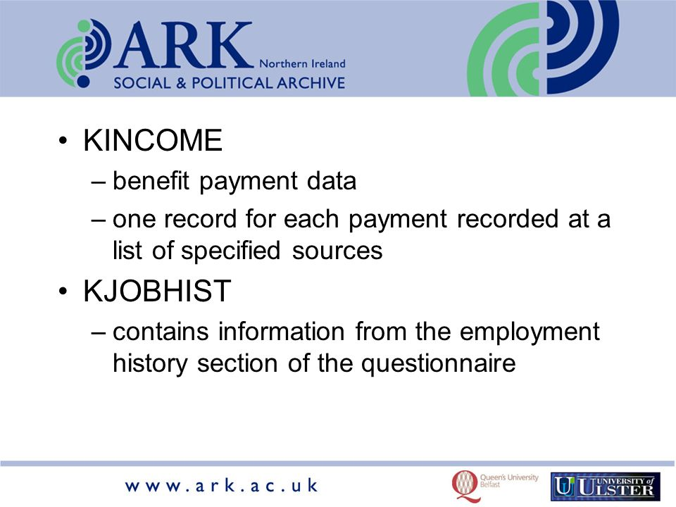 KINCOME –benefit payment data –one record for each payment recorded at a list of specified sources KJOBHIST –contains information from the employment history section of the questionnaire