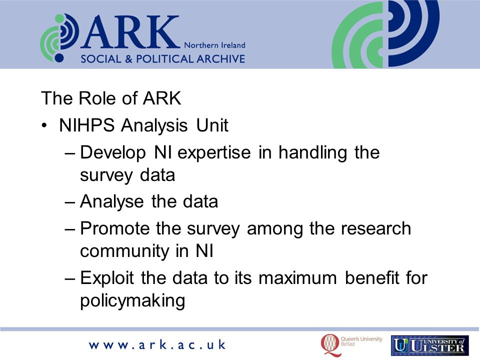 The Role of ARK NIHPS Analysis Unit –Develop NI expertise in handling the survey data –Analyse the data –Promote the survey among the research community in NI –Exploit the data to its maximum benefit for policymaking