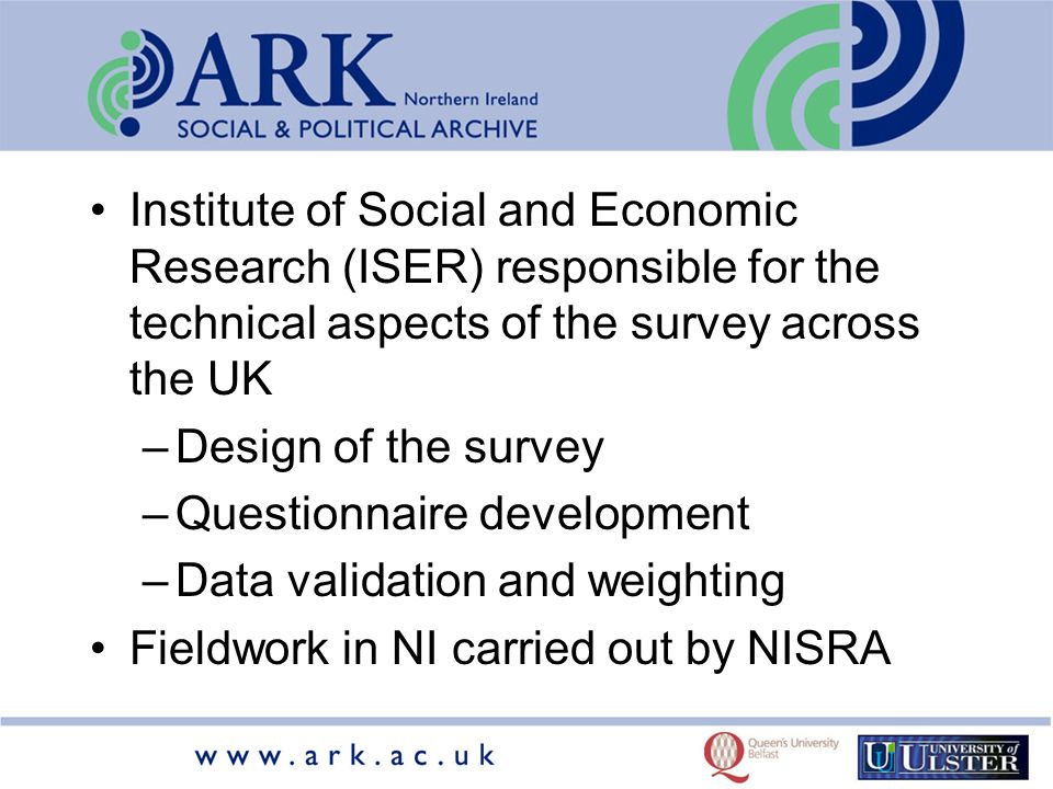 Institute of Social and Economic Research (ISER) responsible for the technical aspects of the survey across the UK –Design of the survey –Questionnaire development –Data validation and weighting Fieldwork in NI carried out by NISRA