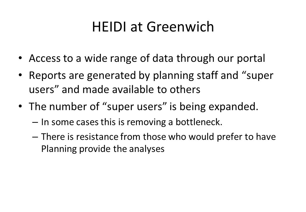 HEIDI at Greenwich Access to a wide range of data through our portal Reports are generated by planning staff and super users and made available to oth