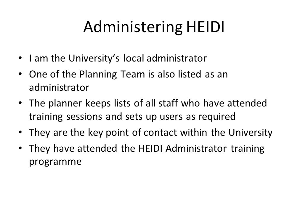 Administering HEIDI I am the Universitys local administrator One of the Planning Team is also listed as an administrator The planner keeps lists of all staff who have attended training sessions and sets up users as required They are the key point of contact within the University They have attended the HEIDI Administrator training programme